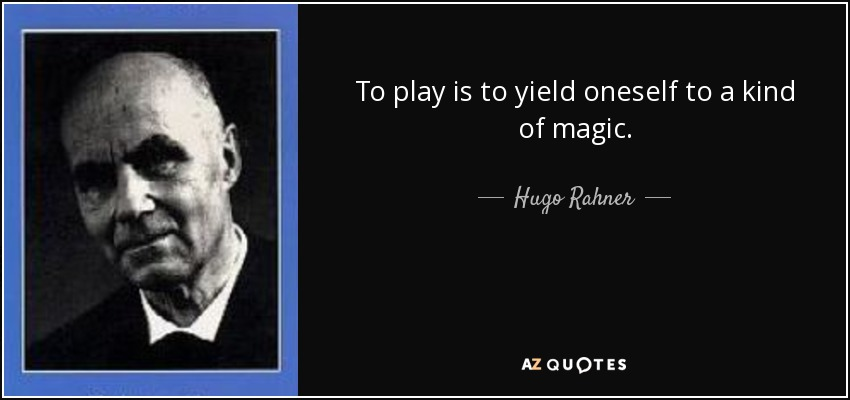 To play is to yield oneself to a kind of magic. - Hugo Rahner