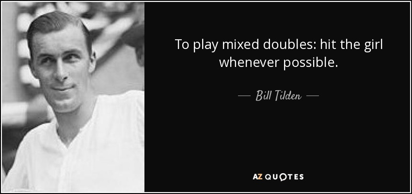 To play mixed doubles: hit the girl whenever possible. - Bill Tilden