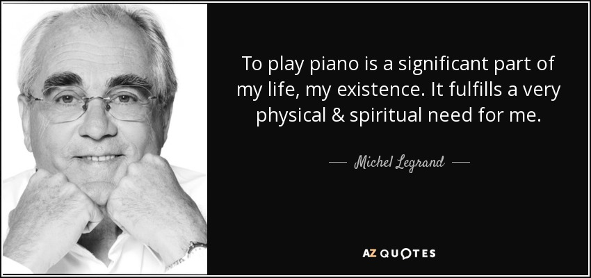 To play piano is a significant part of my life, my existence. It fulfills a very physical & spiritual need for me. - Michel Legrand