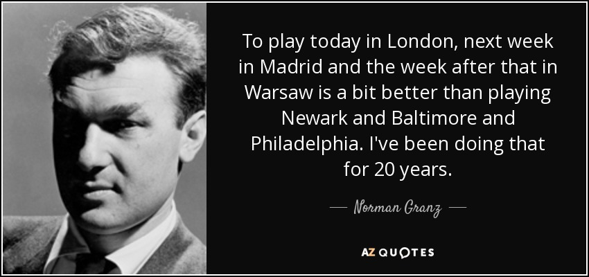 To play today in London, next week in Madrid and the week after that in Warsaw is a bit better than playing Newark and Baltimore and Philadelphia. I've been doing that for 20 years. - Norman Granz