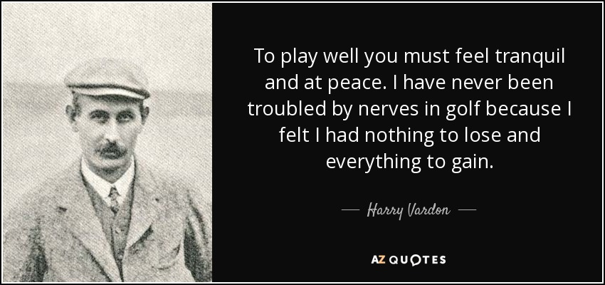 To play well you must feel tranquil and at peace. I have never been troubled by nerves in golf because I felt I had nothing to lose and everything to gain. - Harry Vardon