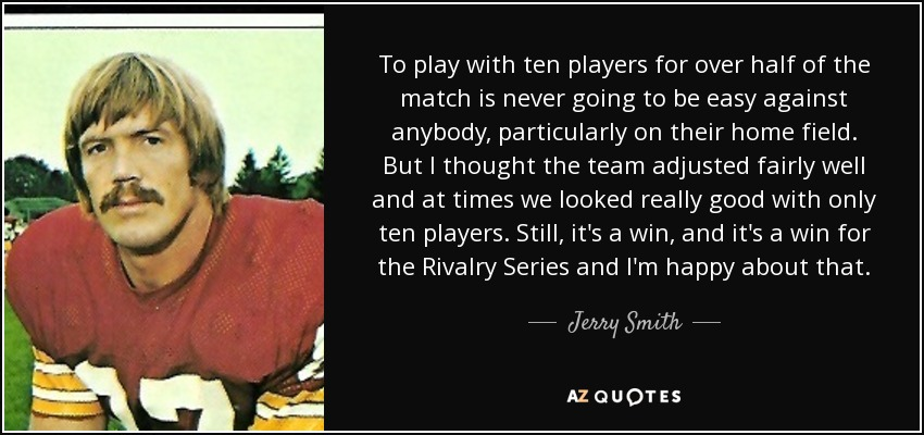 To play with ten players for over half of the match is never going to be easy against anybody, particularly on their home field. But I thought the team adjusted fairly well and at times we looked really good with only ten players. Still, it's a win, and it's a win for the Rivalry Series and I'm happy about that. - Jerry Smith