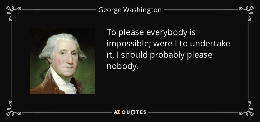 To please everybody is impossible; were I to undertake it, I should probably please nobody. - George Washington