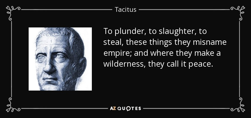 To plunder, to slaughter, to steal, these things they misname empire; and where they make a wilderness, they call it peace. - Tacitus