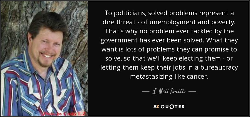 To politicians, solved problems represent a dire threat of unemployment and poverty. That's why no problem ever tackled by the government has ever been solved. What they want is lots of problems they can promise to solve, so that we'll keep electing them or letting them keep their jobs in a bureaucracy metastasizing like cancer. - L. Neil Smith