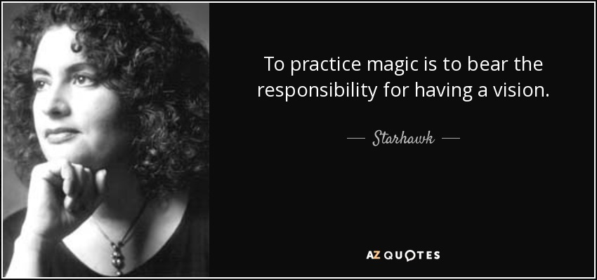 To practice magic is to bear the responsibility for having a vision. - Starhawk