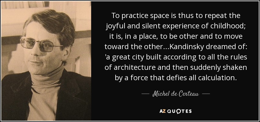 To practice space is thus to repeat the joyful and silent experience of childhood; it is, in a place, to be other and to move toward the other...Kandinsky dreamed of: 'a great city built according to all the rules of architecture and then suddenly shaken by a force that defies all calculation. - Michel de Certeau