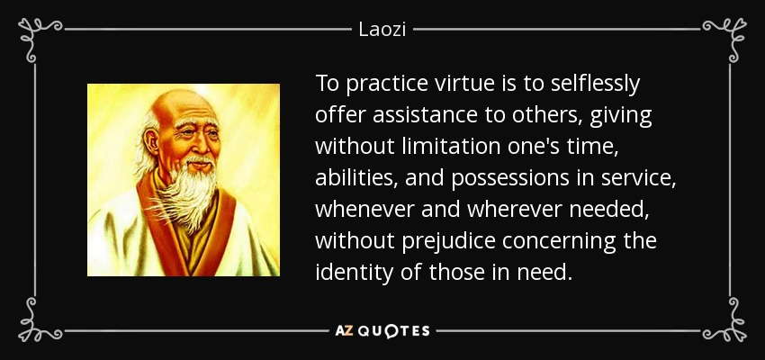 To practice virtue is to selflessly offer assistance to others, giving without limitation one's time, abilities, and possessions in service, whenever and wherever needed, without prejudice concerning the identity of those in need. - Laozi
