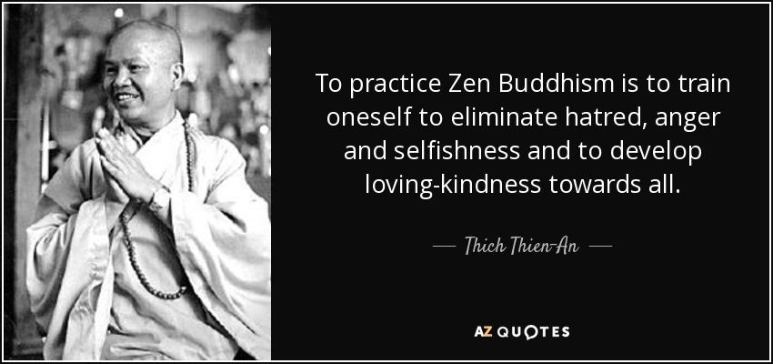 To practice Zen Buddhism is to train oneself to eliminate hatred, anger and selfishness and to develop loving-kindness towards all. - Thich Thien-An