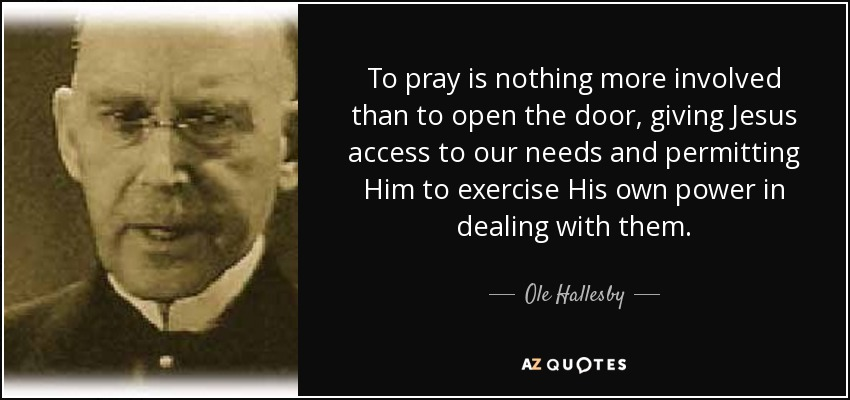 To pray is nothing more involved than to open the door, giving Jesus access to our needs and permitting Him to exercise His own power in dealing with them. - Ole Hallesby