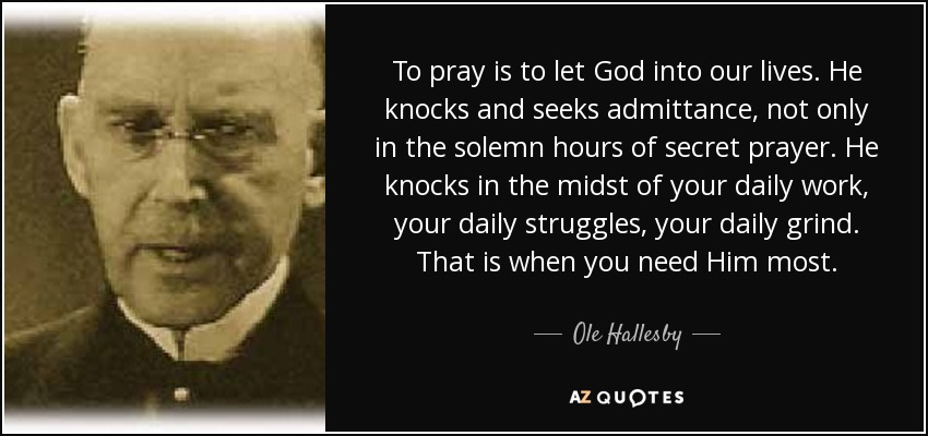 To pray is to let God into our lives. He knocks and seeks admittance, not only in the solemn hours of secret prayer. He knocks in the midst of your daily work, your daily struggles, your daily grind. That is when you need Him most. - Ole Hallesby