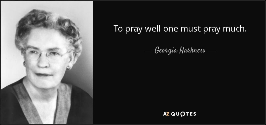 To pray well one must pray much. - Georgia Harkness