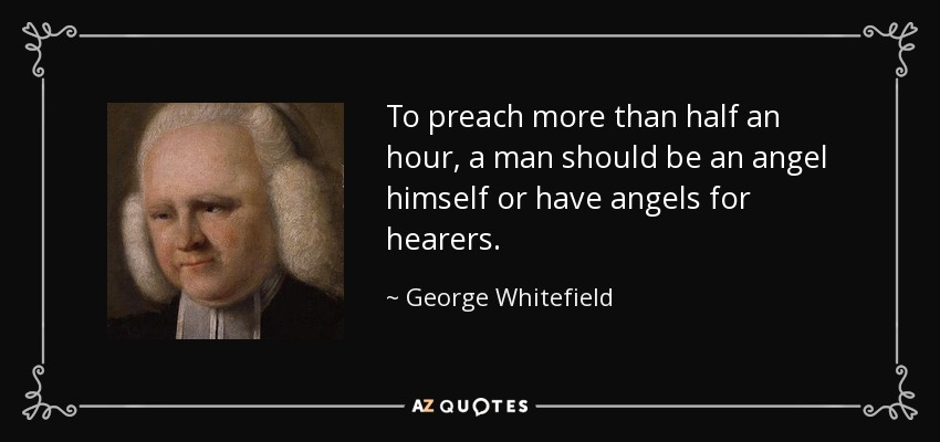 To preach more than half an hour, a man should be an angel himself or have angels for hearers. - George Whitefield