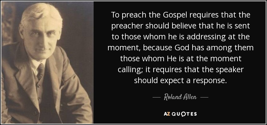 To preach the Gospel requires that the preacher should believe that he is sent to those whom he is addressing at the moment, because God has among them those whom He is at the moment calling; it requires that the speaker should expect a response. - Roland Allen