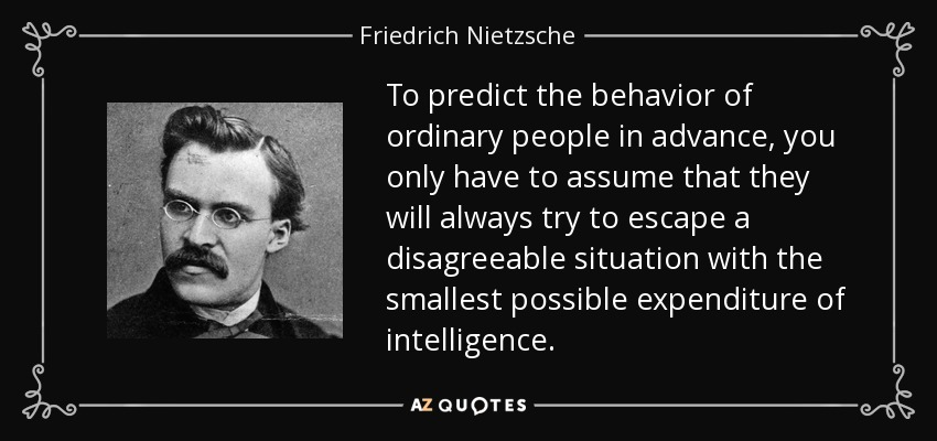 To predict the behavior of ordinary people in advance, you only have to assume that they will always try to escape a disagreeable situation with the smallest possible expenditure of intelligence. - Friedrich Nietzsche