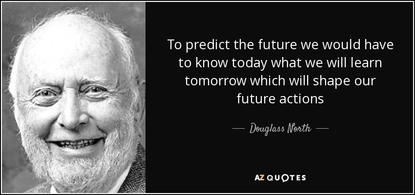 To predict the future we would have to know today what we will learn tomorrow which will shape our future actions - Douglass North