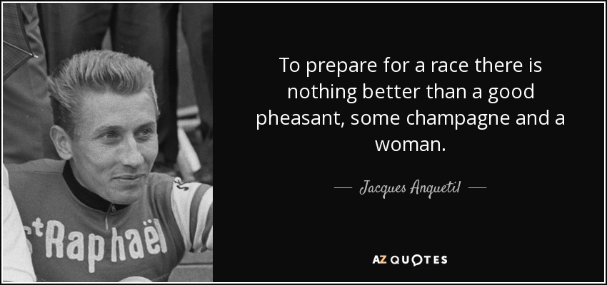 To prepare for a race there is nothing better than a good pheasant, some champagne and a woman. - Jacques Anquetil