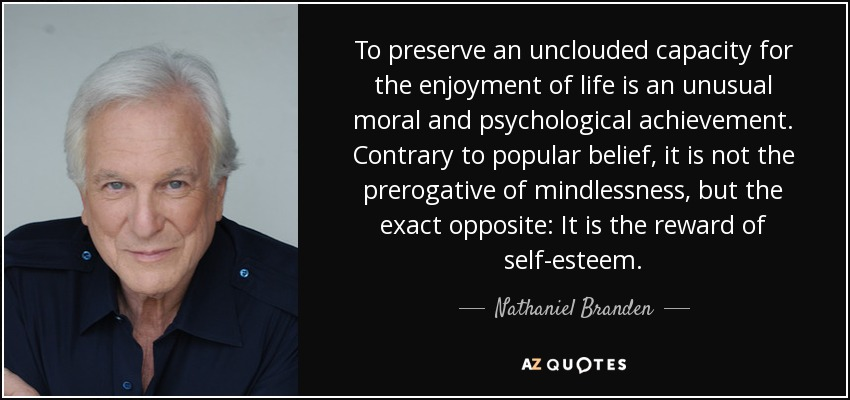 To preserve an unclouded capacity for the enjoyment of life is an unusual moral and psychological achievement. Contrary to popular belief, it is not the prerogative of mindlessness, but the exact opposite: It is the reward of self-esteem. - Nathaniel Branden