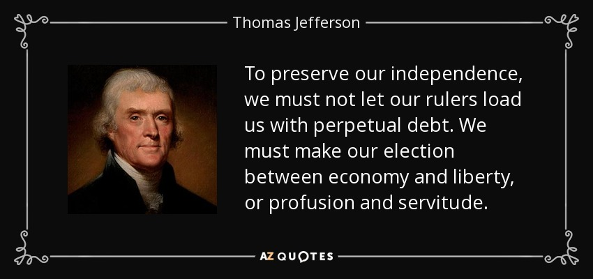 To preserve our independence, we must not let our rulers load us with perpetual debt. We must make our election between economy and liberty, or profusion and servitude. - Thomas Jefferson