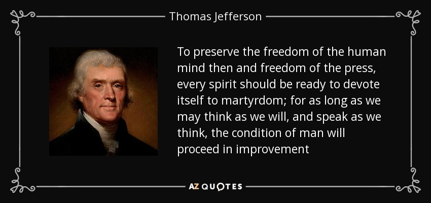 To preserve the freedom of the human mind then and freedom of the press, every spirit should be ready to devote itself to martyrdom; for as long as we may think as we will, and speak as we think, the condition of man will proceed in improvement - Thomas Jefferson