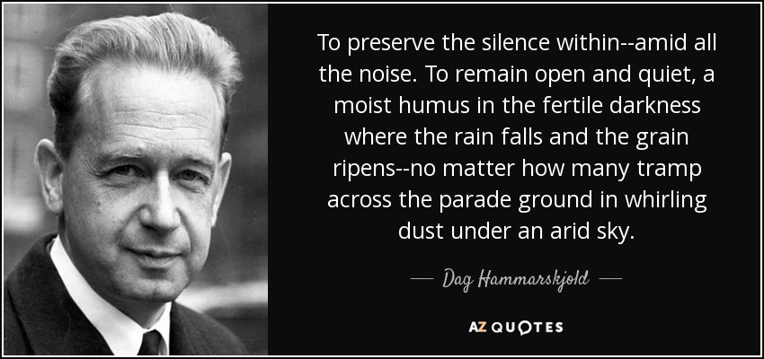 To preserve the silence within--amid all the noise. To remain open and quiet, a moist humus in the fertile darkness where the rain falls and the grain ripens--no matter how many tramp across the parade ground in whirling dust under an arid sky. - Dag Hammarskjold