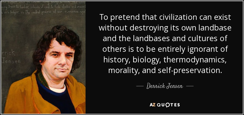 To pretend that civilization can exist without destroying its own landbase and the landbases and cultures of others is to be entirely ignorant of history, biology, thermodynamics, morality, and self-preservation. - Derrick Jensen