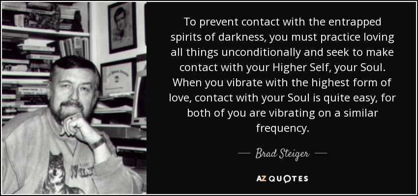 To prevent contact with the entrapped spirits of darkness, you must practice loving all things unconditionally and seek to make contact with your Higher Self, your Soul. When you vibrate with the highest form of love, contact with your Soul is quite easy, for both of you are vibrating on a similar frequency. - Brad Steiger