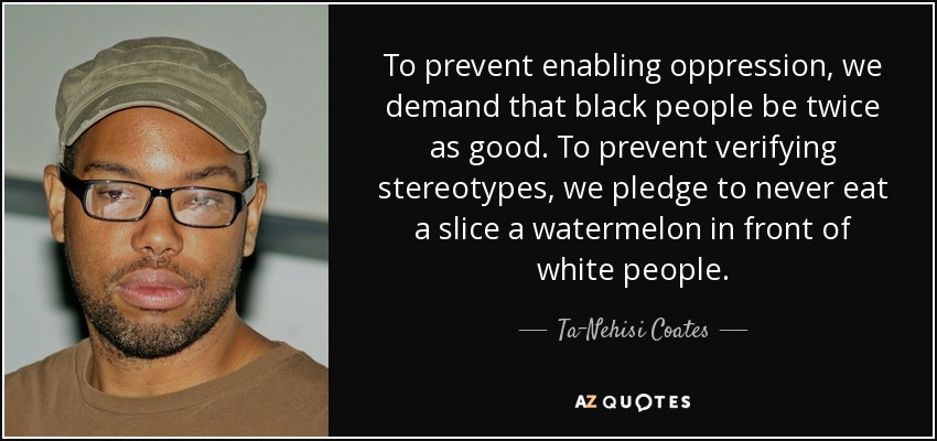 To prevent enabling oppression, we demand that black people be twice as good. To prevent verifying stereotypes, we pledge to never eat a slice a watermelon in front of white people. - Ta-Nehisi Coates
