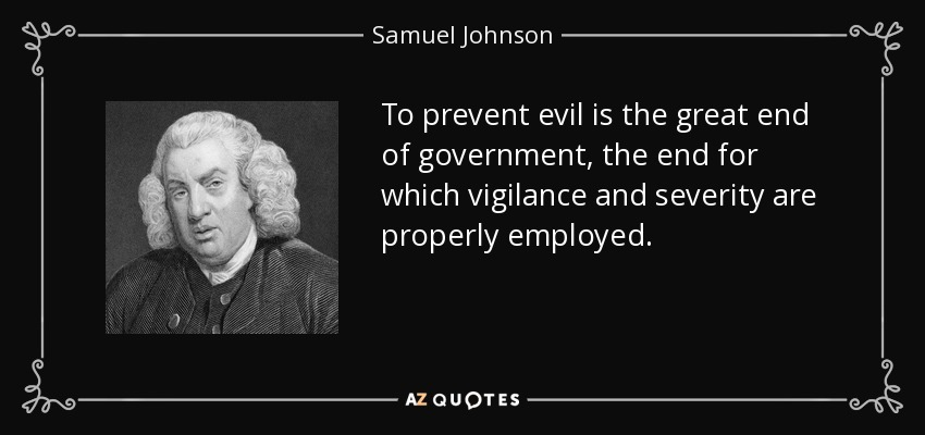 To prevent evil is the great end of government, the end for which vigilance and severity are properly employed. - Samuel Johnson
