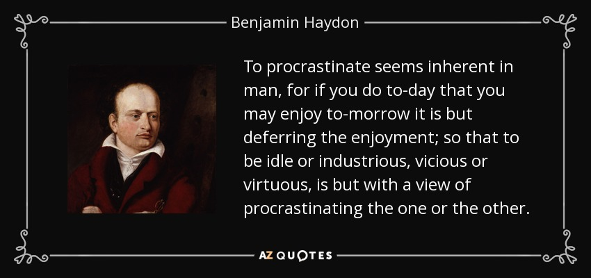 To procrastinate seems inherent in man, for if you do to-day that you may enjoy to-morrow it is but deferring the enjoyment; so that to be idle or industrious, vicious or virtuous, is but with a view of procrastinating the one or the other. - Benjamin Haydon
