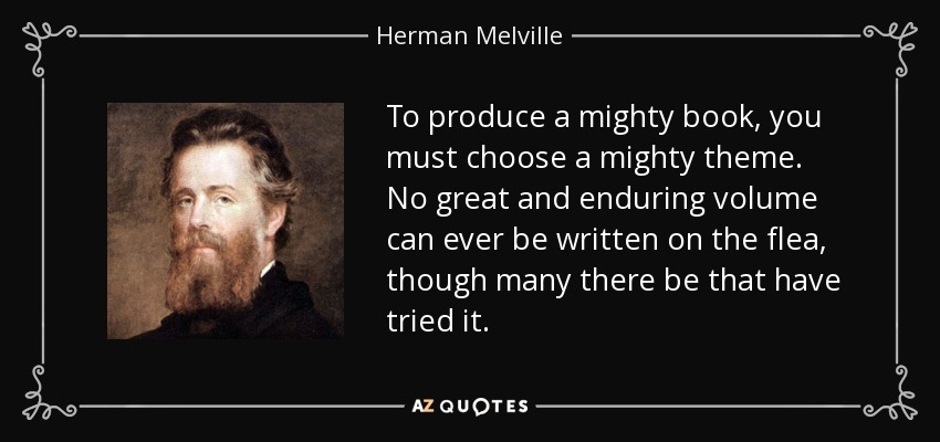 To produce a mighty book, you must choose a mighty theme. No great and enduring volume can ever be written on the flea, though many there be that have tried it. - Herman Melville