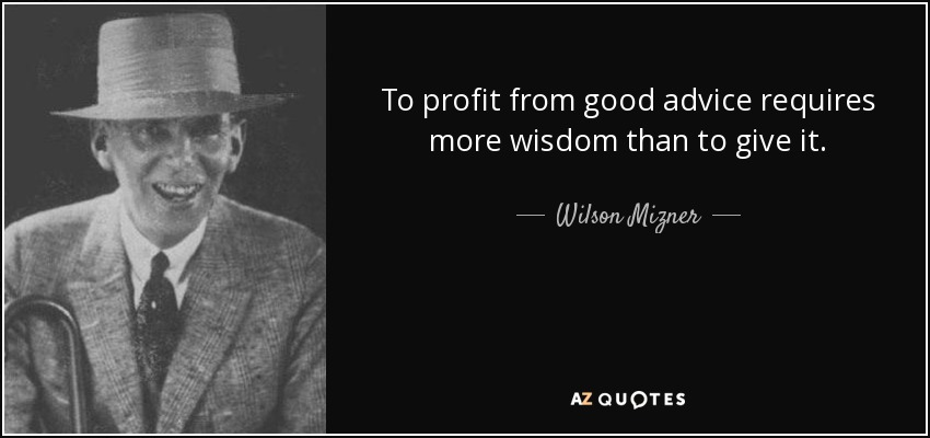 To profit from good advice requires more wisdom than to give it. - Wilson Mizner