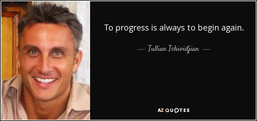 To progress is always to begin again. - Tullian Tchividjian
