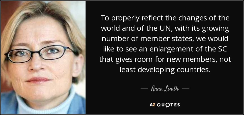 To properly reflect the changes of the world and of the UN, with its growing number of member states, we would like to see an enlargement of the SC that gives room for new members, not least developing countries. - Anna Lindh