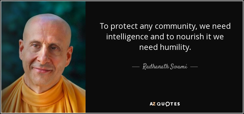 To protect any community, we need intelligence and to nourish it we need humility. - Radhanath Swami