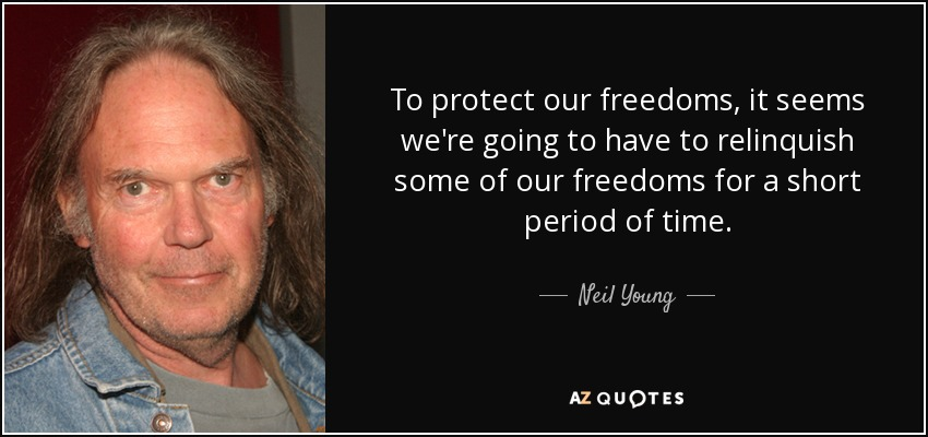 To protect our freedoms, it seems we're going to have to relinquish some of our freedoms for a short period of time. - Neil Young