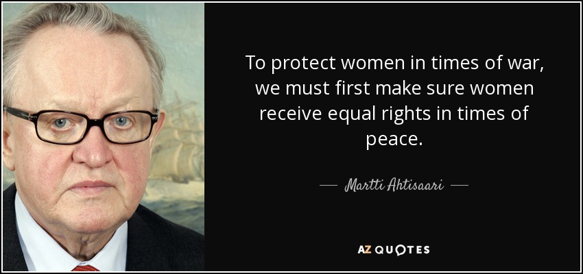 To protect women in times of war, we must first make sure women receive equal rights in times of peace. - Martti Ahtisaari