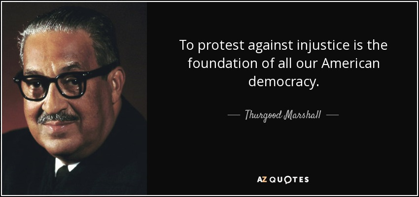 To protest against injustice is the foundation of all our American democracy. - Thurgood Marshall