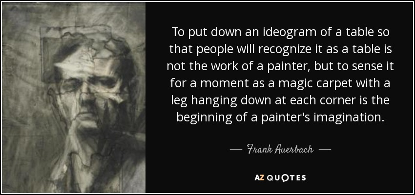 To put down an ideogram of a table so that people will recognize it as a table is not the work of a painter, but to sense it for a moment as a magic carpet with a leg hanging down at each corner is the beginning of a painter's imagination. - Frank Auerbach