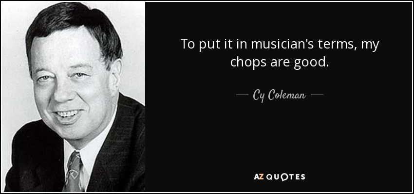 To put it in musician's terms, my chops are good. - Cy Coleman