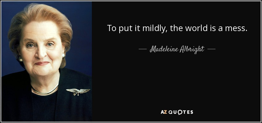 To put it mildly, the world is a mess. - Madeleine Albright