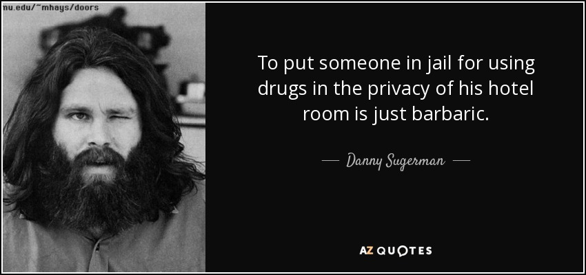 To put someone in jail for using drugs in the privacy of his hotel room is just barbaric. - Danny Sugerman