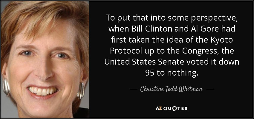 To put that into some perspective, when Bill Clinton and Al Gore had first taken the idea of the Kyoto Protocol up to the Congress, the United States Senate voted it down 95 to nothing. - Christine Todd Whitman