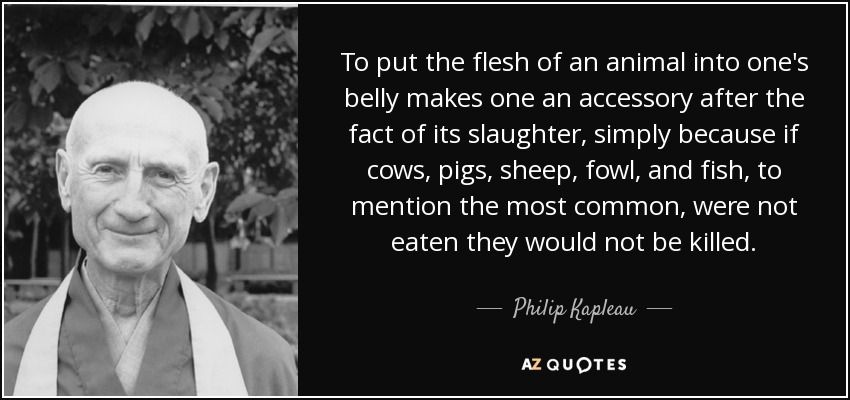 To put the flesh of an animal into one's belly makes one an accessory after the fact of its slaughter, simply because if cows, pigs, sheep, fowl, and fish, to mention the most common, were not eaten they would not be killed. - Philip Kapleau