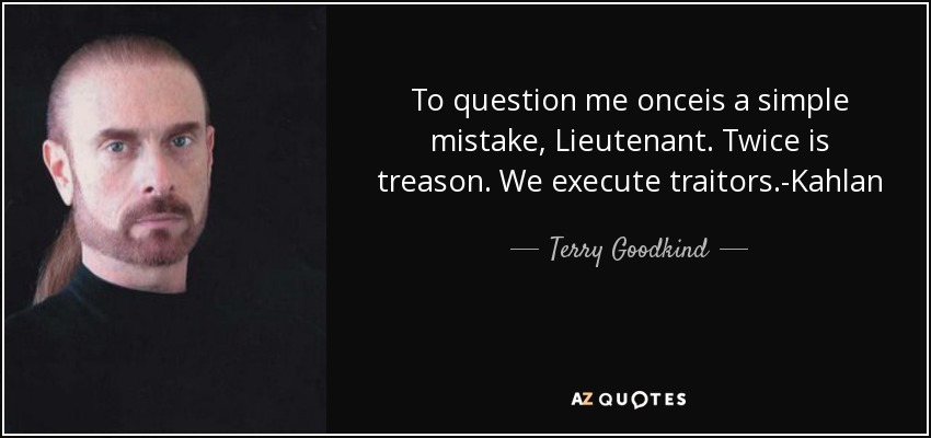 To question me onceis a simple mistake, Lieutenant. Twice is treason. We execute traitors.-Kahlan - Terry Goodkind