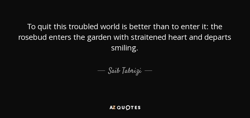 To quit this troubled world is better than to enter it: the rosebud enters the garden with straitened heart and departs smiling. - Saib Tabrizi