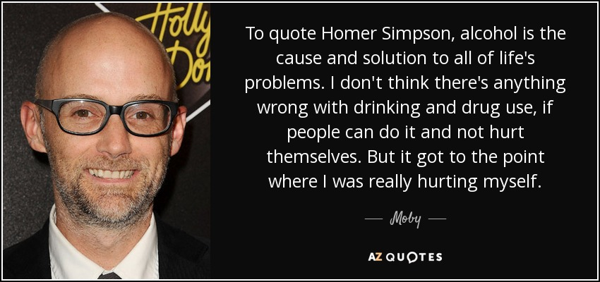 To quote Homer Simpson, alcohol is the cause and solution to all of life's problems. I don't think there's anything wrong with drinking and drug use, if people can do it and not hurt themselves. But it got to the point where I was really hurting myself. - Moby
