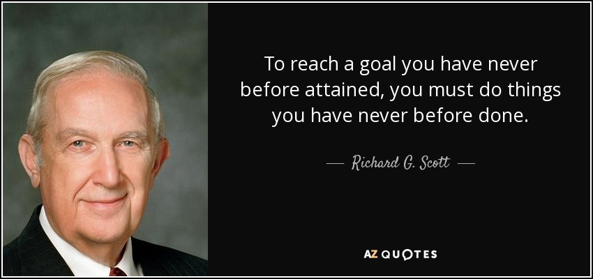 To reach a goal you have never before attained, you must do things you have never before done. - Richard G. Scott