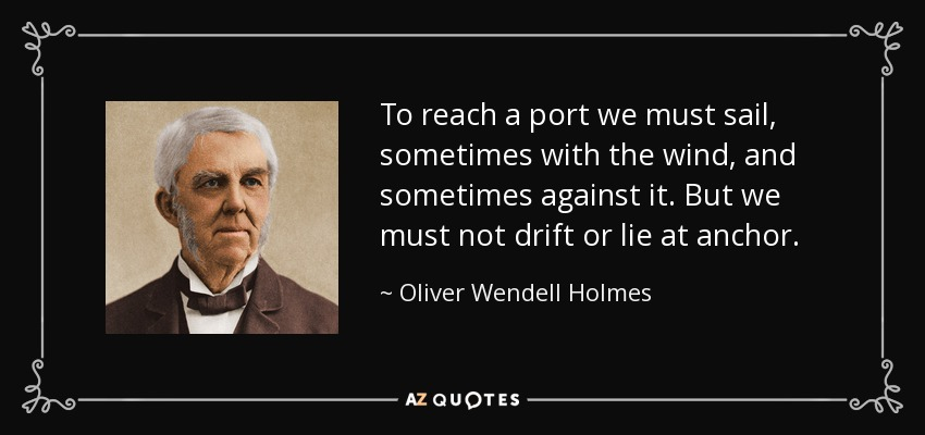 To reach a port we must sail, sometimes with the wind, and sometimes against it. But we must not drift or lie at anchor. - Oliver Wendell Holmes Sr.