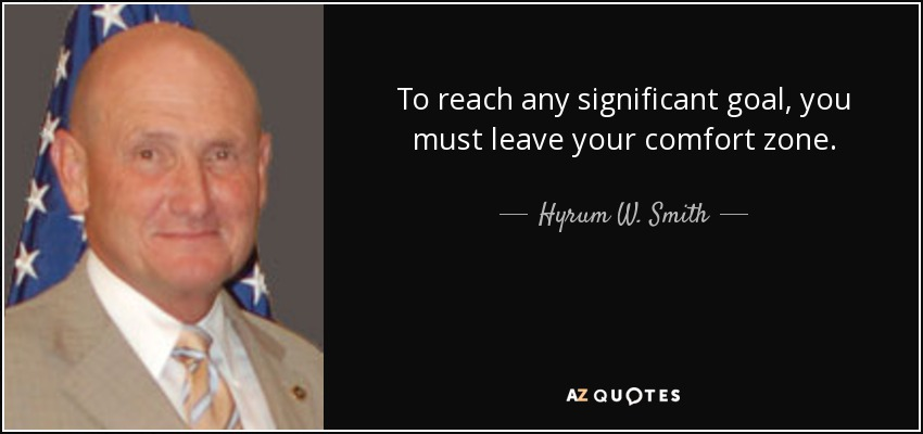 To reach any significant goal, you must leave your comfort zone. - Hyrum W. Smith
